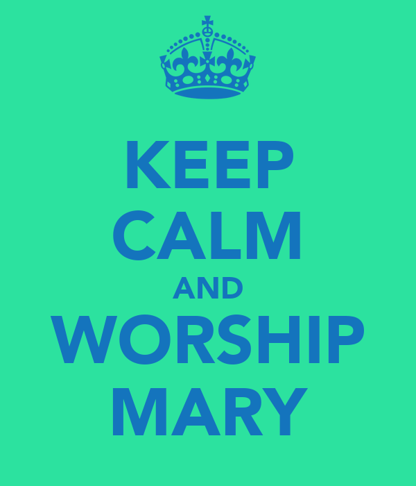 KEEP CALM AND WORSHIP MARY