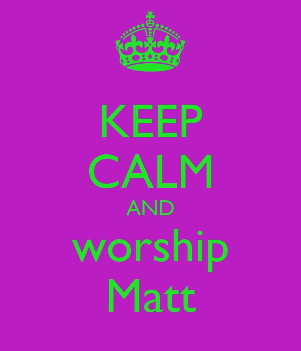 KEEP CALM AND worship Matt