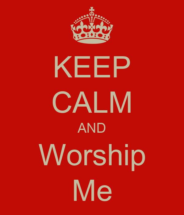 KEEP CALM AND Worship Me