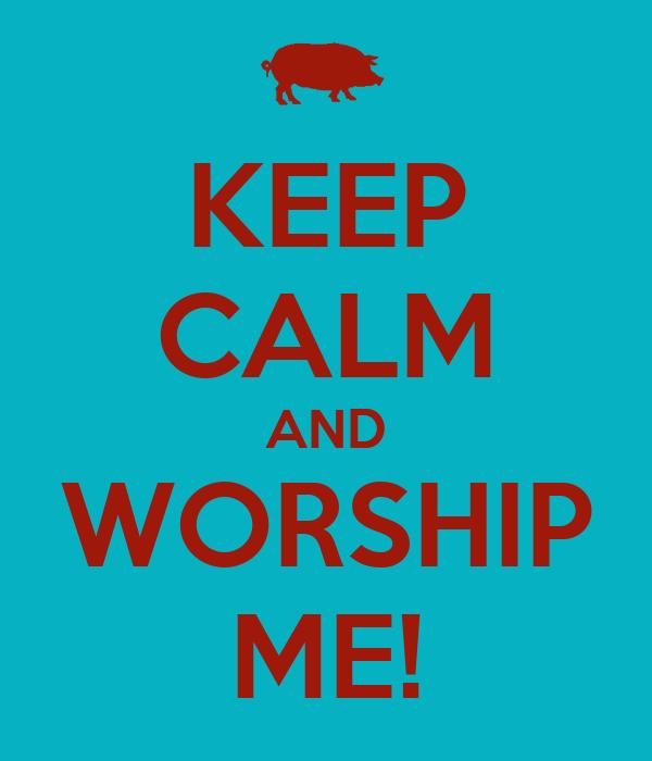KEEP CALM AND WORSHIP ME!
