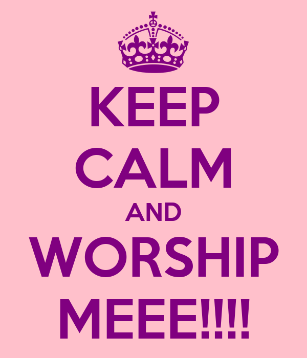 KEEP CALM AND WORSHIP MEEE!!!!