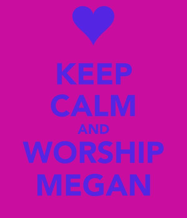 KEEP CALM AND WORSHIP MEGAN