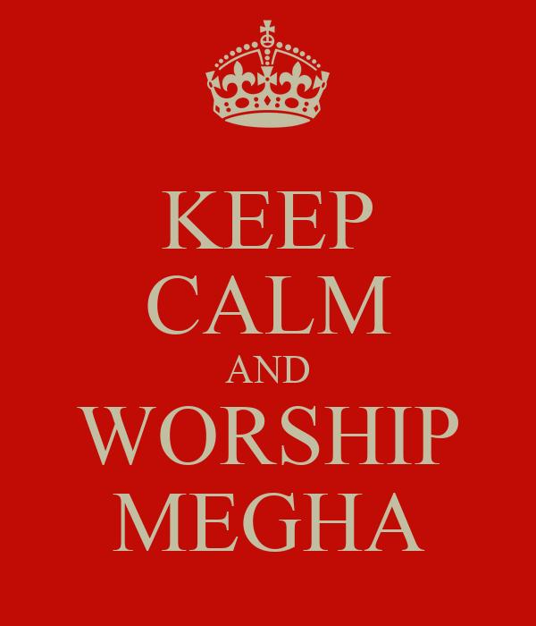 KEEP CALM AND WORSHIP MEGHA