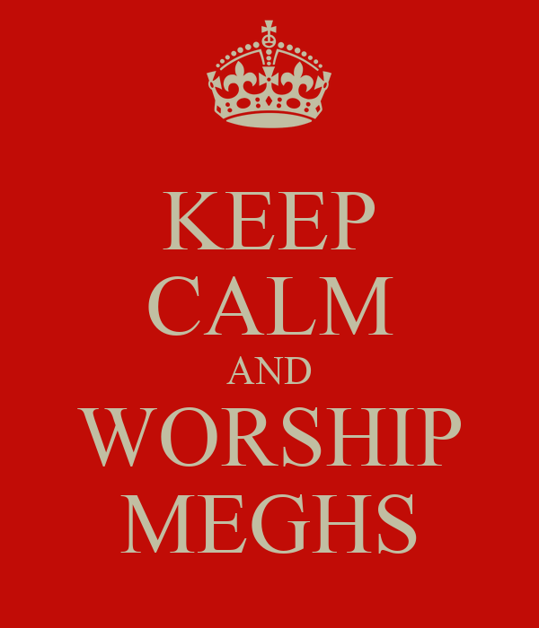 KEEP CALM AND WORSHIP MEGHS