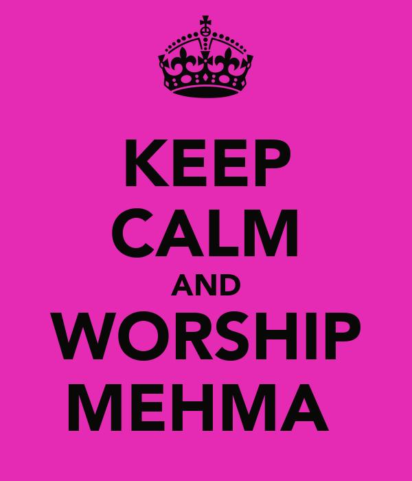 KEEP CALM AND WORSHIP MEHMA