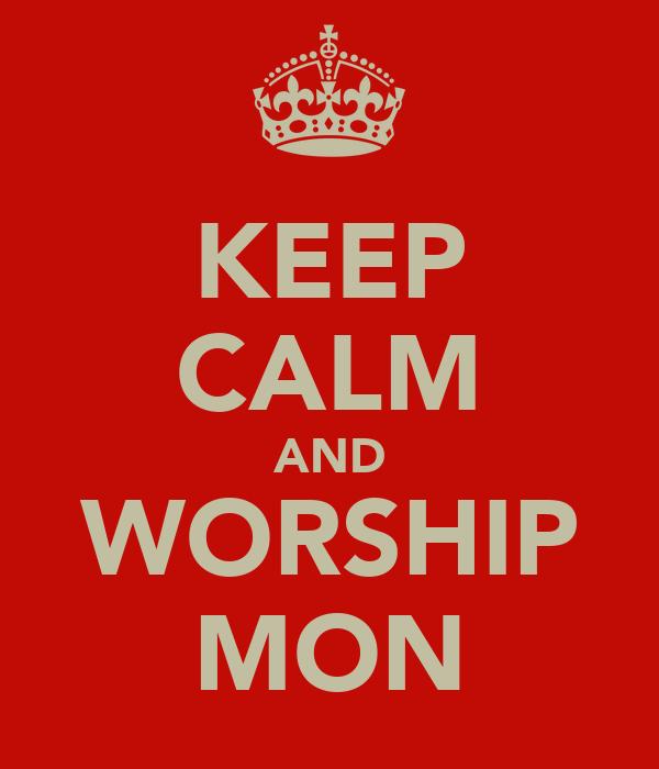 KEEP CALM AND WORSHIP MON