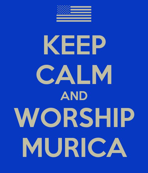 KEEP CALM AND WORSHIP MURICA