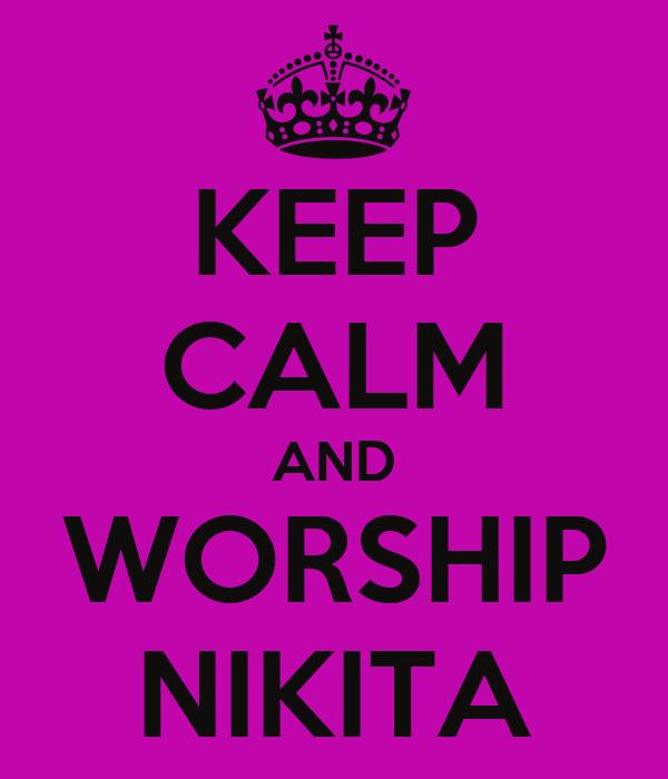 KEEP CALM AND WORSHIP NIKITA