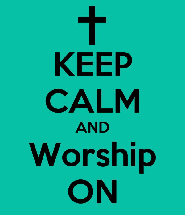 KEEP CALM AND Worship ON