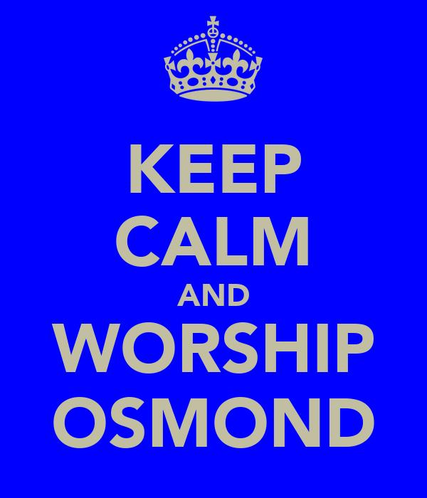 KEEP CALM AND WORSHIP OSMOND