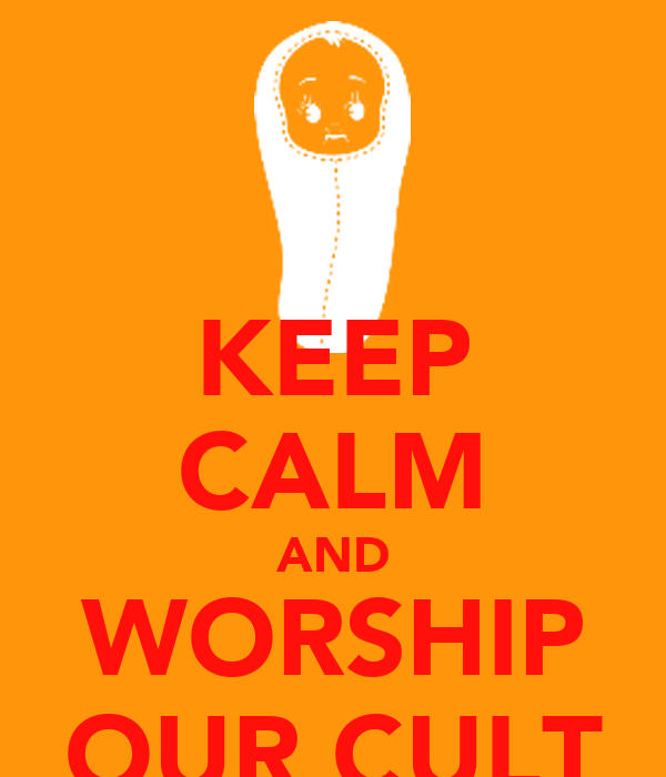 KEEP CALM AND WORSHIP OUR CULT