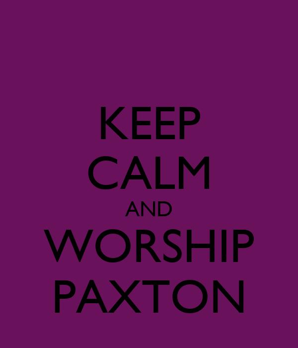 KEEP CALM AND WORSHIP PAXTON