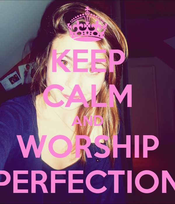 KEEP CALM AND WORSHIP PERFECTION