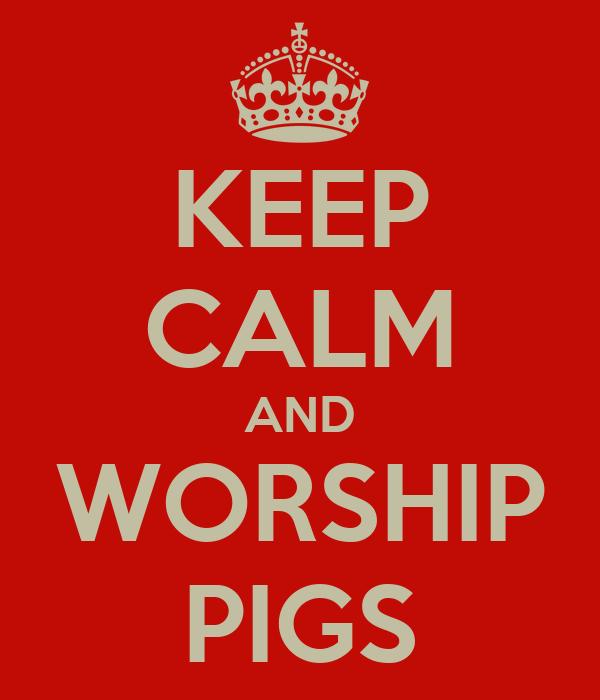 KEEP CALM AND WORSHIP PIGS