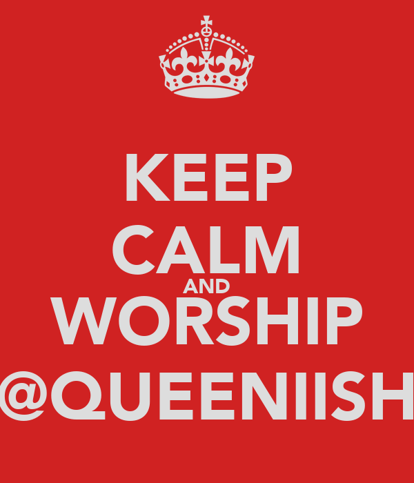 KEEP CALM AND WORSHIP @QUEENIISH