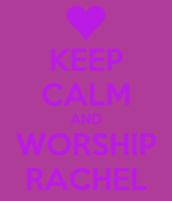 KEEP CALM AND WORSHIP RACHEL