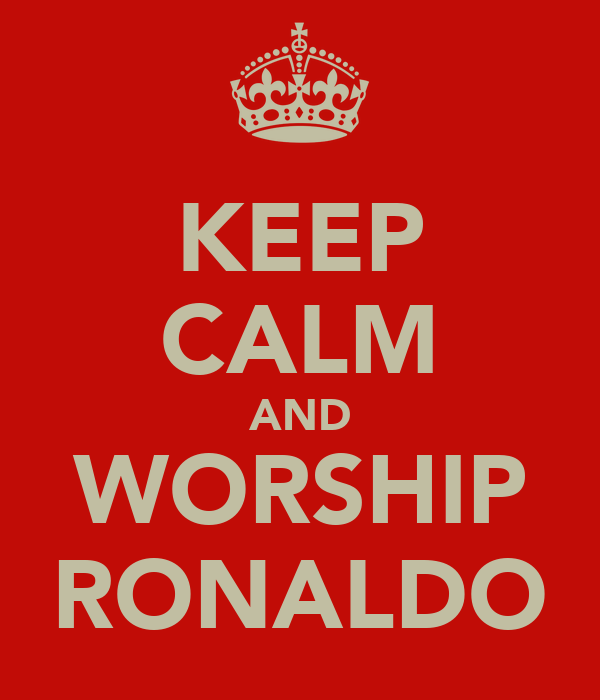 KEEP CALM AND WORSHIP RONALDO