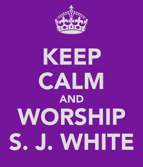KEEP CALM AND WORSHIP S. J. WHITE
