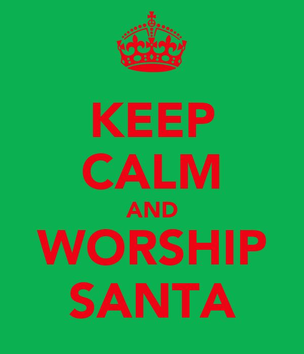 KEEP CALM AND WORSHIP SANTA
