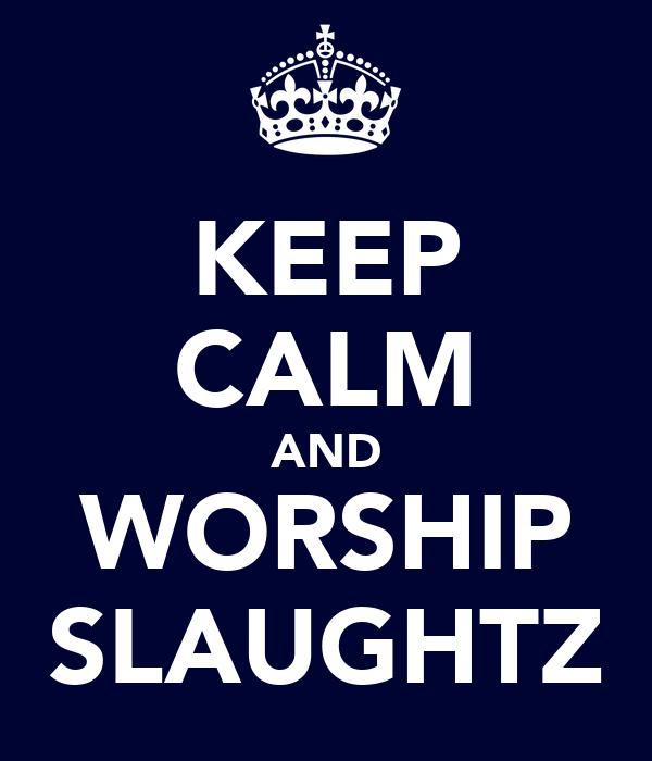 KEEP CALM AND WORSHIP SLAUGHTZ