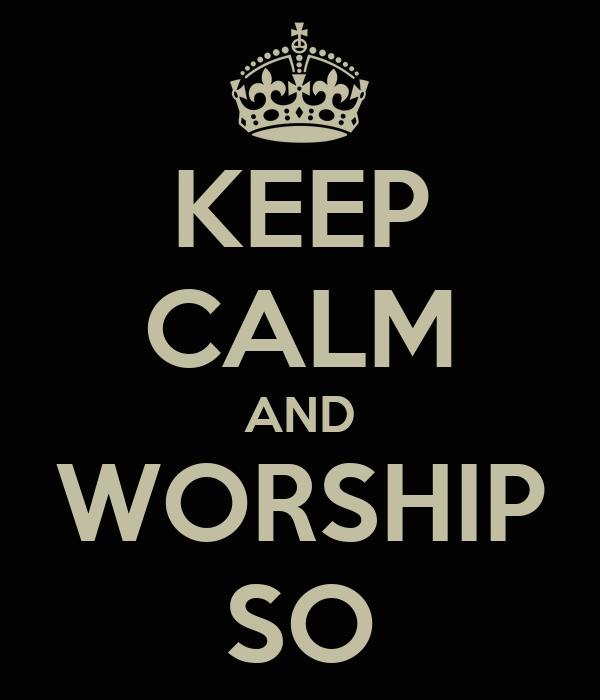 KEEP CALM AND WORSHIP SO