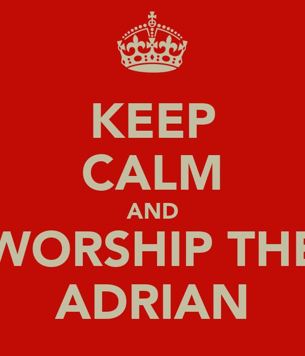 KEEP CALM AND WORSHIP THE ADRIAN