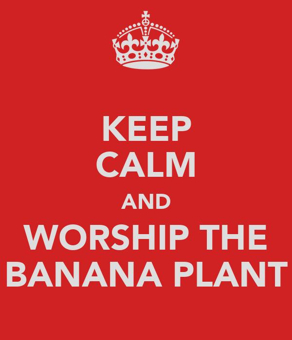 KEEP CALM AND WORSHIP THE BANANA PLANT