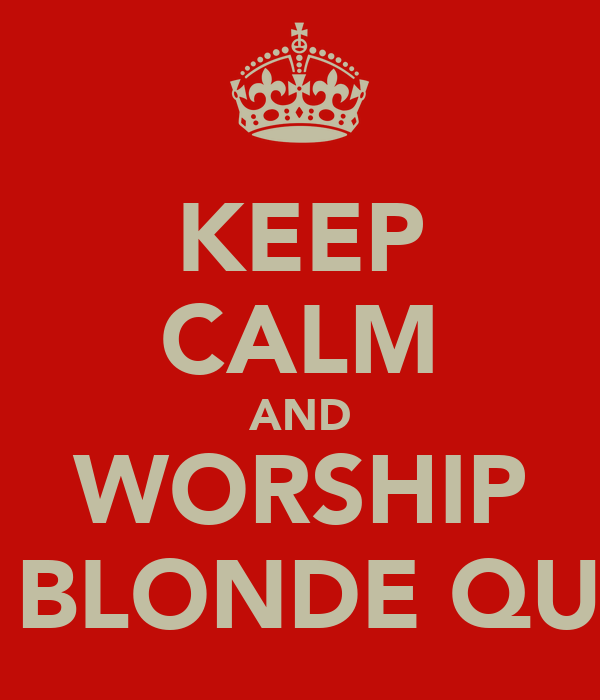 KEEP CALM AND WORSHIP THE BLONDE QUEEN