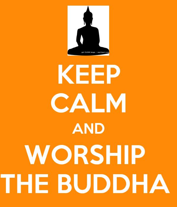 KEEP CALM AND WORSHIP  THE BUDDHA