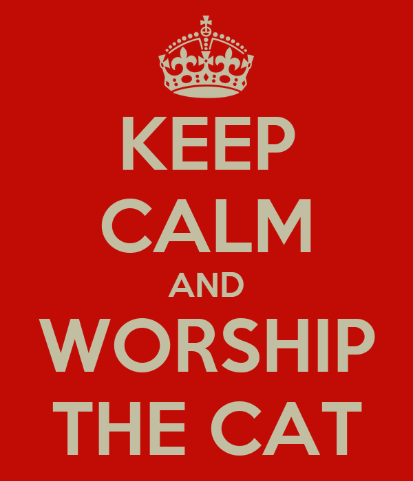KEEP CALM AND WORSHIP THE CAT