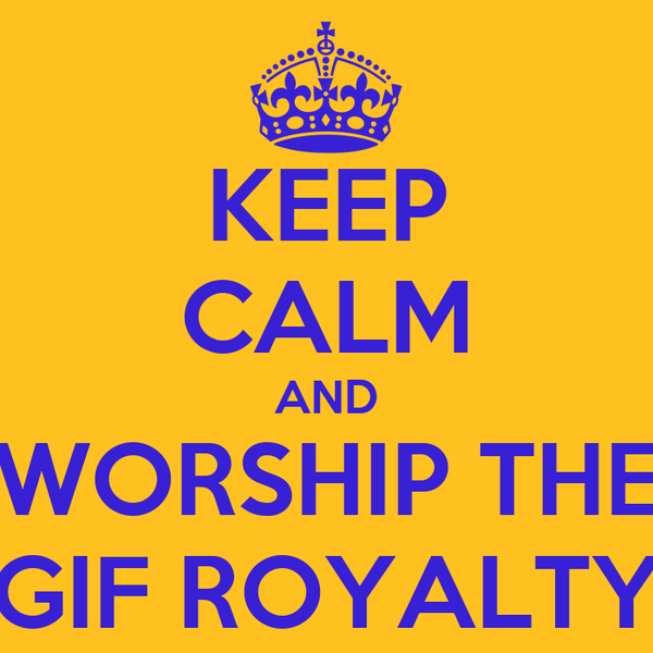 KEEP CALM AND WORSHIP THE GIF ROYALTY