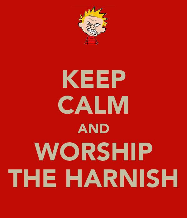 KEEP CALM AND WORSHIP THE HARNISH