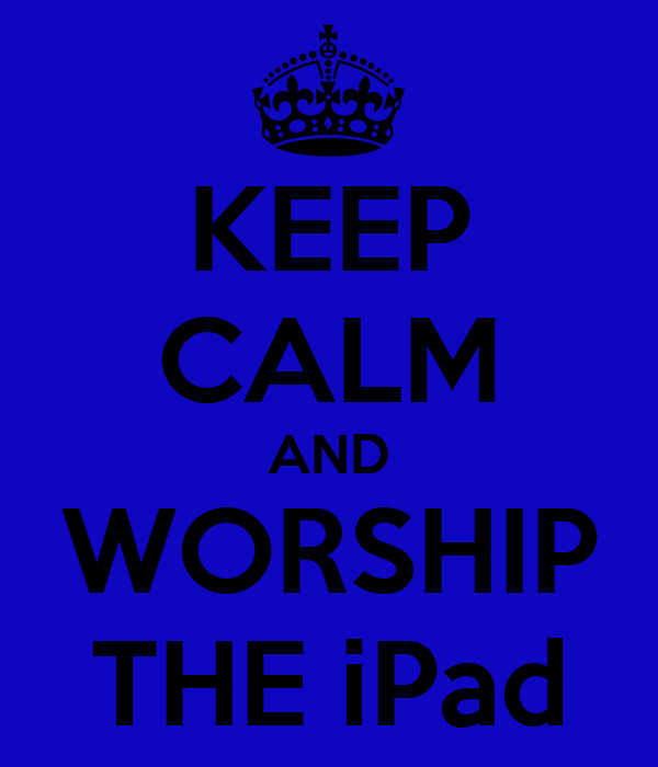 KEEP CALM AND WORSHIP THE iPad