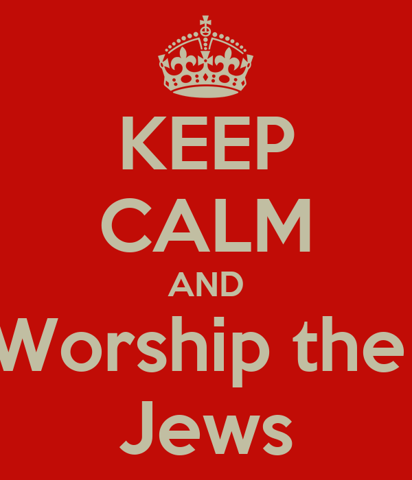 KEEP CALM AND Worship the  Jews