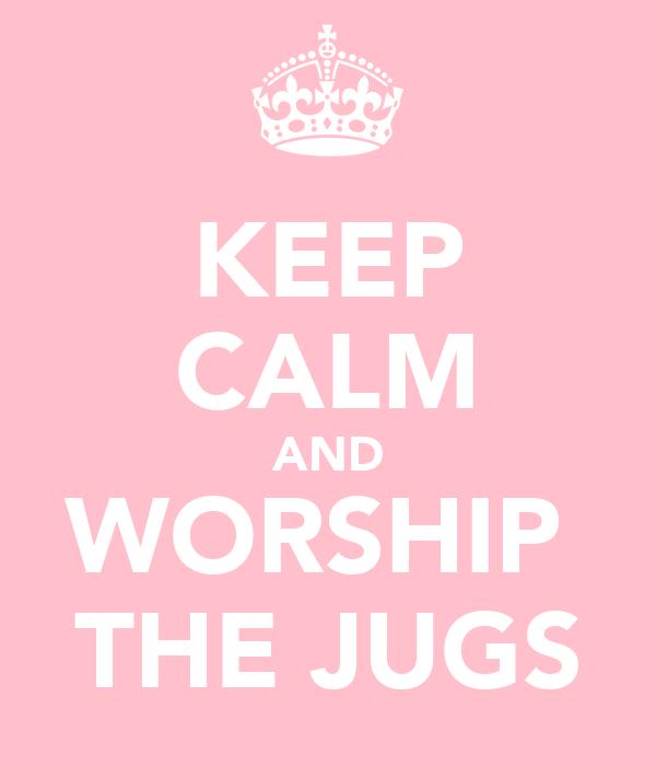 KEEP CALM AND WORSHIP  THE JUGS