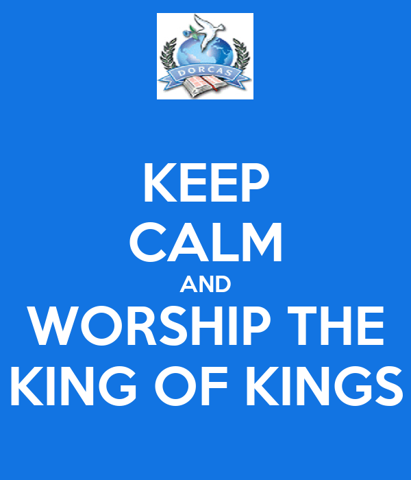 KEEP CALM AND WORSHIP THE KING OF KINGS