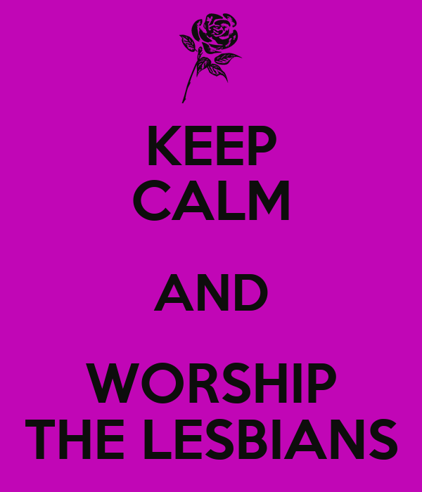 KEEP CALM AND WORSHIP THE LESBIANS
