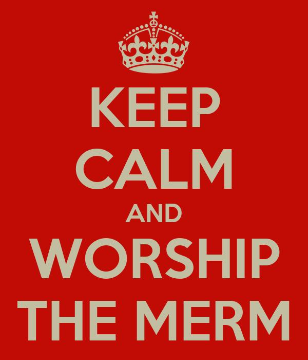 KEEP CALM AND WORSHIP THE MERM