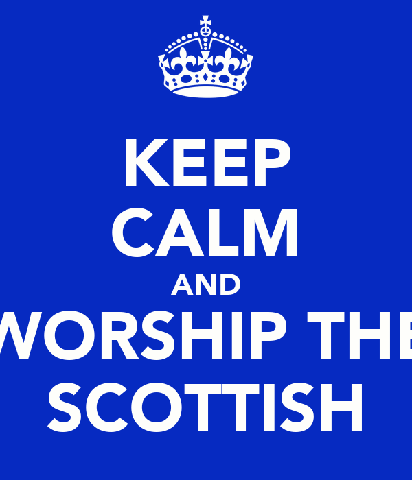 KEEP CALM AND WORSHIP THE SCOTTISH