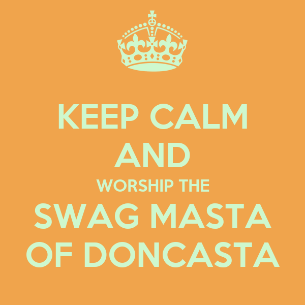 KEEP CALM AND WORSHIP THE SWAG MASTA OF DONCASTA