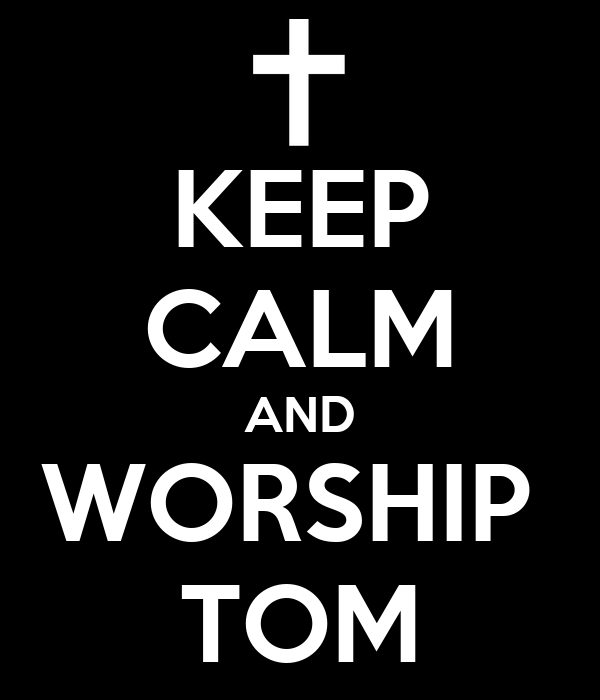KEEP CALM AND WORSHIP  TOM