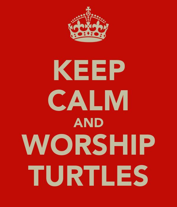KEEP CALM AND WORSHIP TURTLES