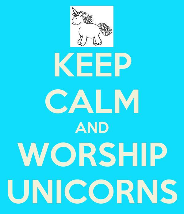 KEEP CALM AND WORSHIP UNICORNS