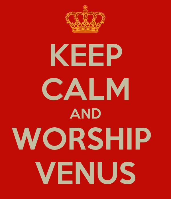 KEEP CALM AND WORSHIP  VENUS