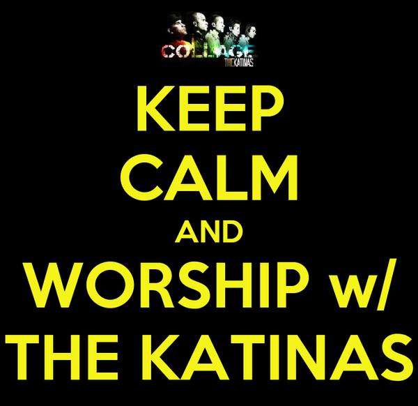 KEEP CALM AND WORSHIP w/ THE KATINAS