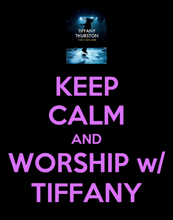 KEEP CALM AND WORSHIP w/ TIFFANY