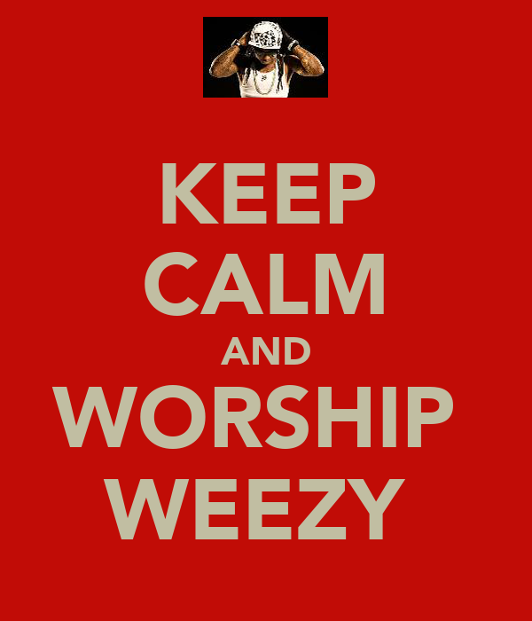 KEEP CALM AND WORSHIP  WEEZY