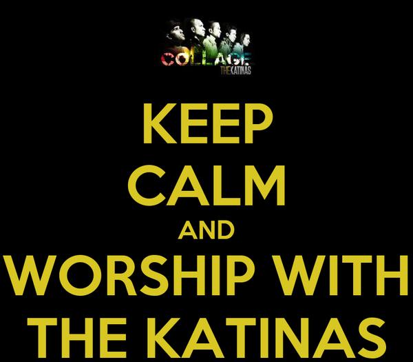 KEEP CALM AND WORSHIP WITH THE KATINAS