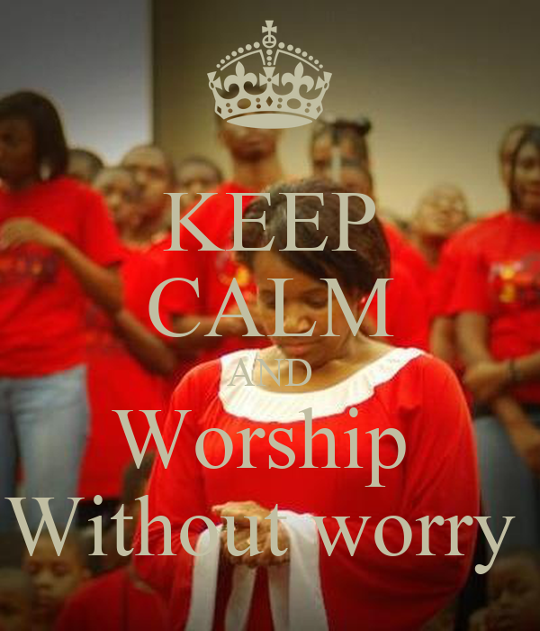 KEEP CALM AND Worship  Without worry