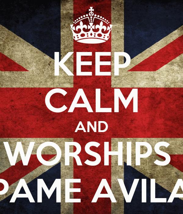 KEEP CALM AND WORSHIPS  PAME AVILA